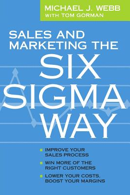 Sales and Marketing the Six SIGMA Way - Webb, Michael, and Gorman, Tom, MBA