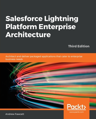 Salesforce Lightning Platform Enterprise Architecture: Architect and deliver packaged applications that cater to enterprise business needs, 3rd Edition - Fawcett, Andrew, and Wegner, Wade (Foreword by)
