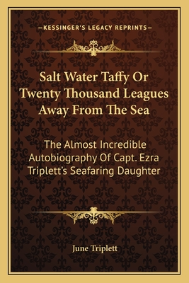 Salt Water Taffy or Twenty Thousand Leagues Away from the Sea: The Almost Incredible Autobiography of Capt. Ezra Triplett's Seafaring Daughter - Triplett, June