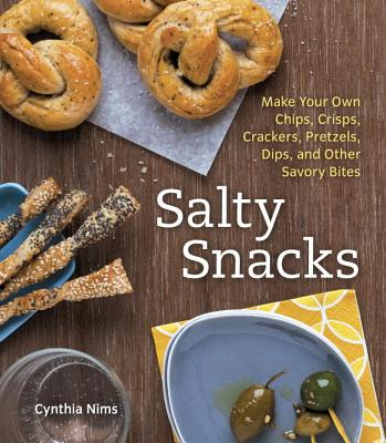 Salty Snacks: Make Your Own Chips, Crisps, Crackers, Pretzels, Dips, and Other Savory Bites - Nims, Cynthia