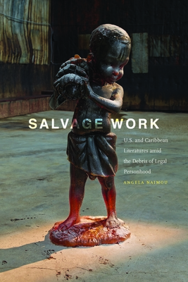 Salvage Work: U.S. and Caribbean Literatures Amid the Debris of Legal Personhood - Naimou, Angela