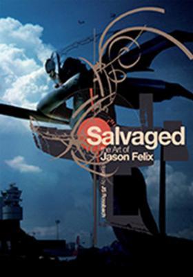 Salvaged: The Art of Jason Felix - Felix, Jason