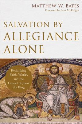 Salvation by Allegiance Alone: Rethinking Faith, Works, and the Gospel of Jesus the King - Bates, Matthew W, and McKnight, Scot (Foreword by)