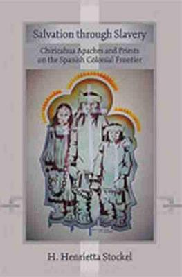 Salvation Through Slavery: Chiricahua Apaches and Priests on the Spanish Colonial Frontier - Stockel, H Henrietta, Ms.