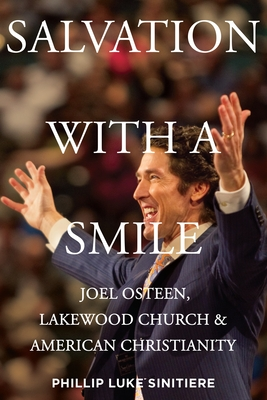 Salvation with a Smile: Joel Osteen, Lakewood Church, and American Christianity - Sinitiere, Phillip Luke