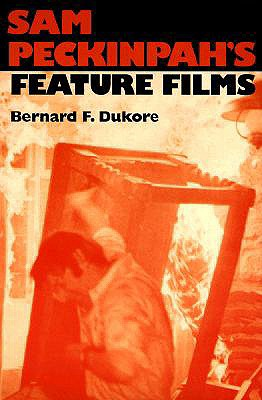 Sam Peckinpah's Feature Films - Dukore, Bernard F
