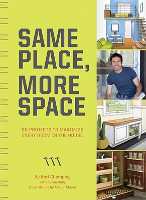Same Place, More Space: 50 Projects to Maximize Every Room in the House - Champley, Karl, and Mount, Arthur (Illustrator), and Kelly, Karen