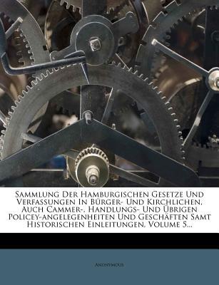 Sammlung Der Hamburgischen Gesetze Und Verfassungen in Burger- Und Kirchlichen, Auch Cammer-, Handlungs- Und Ubrigen Policey-Angelegenheiten Und Geschaften Samt Historischen Einleitungen, Volume 6... - Anonymous