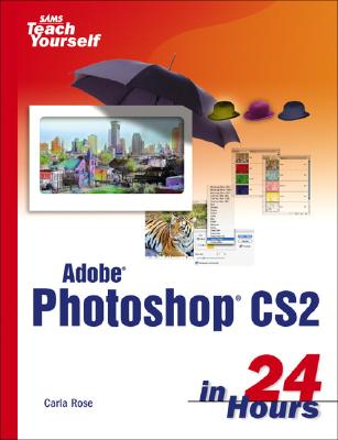 Sams Teach Yourself Adobe Photoshop Cs2 in 24 Hours - Rose, Carla, and Binder, Kate