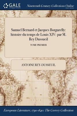 Samuel Bernard Et Jacques Borgarelly: Histoire Du Temps de Louis XIV: Par M. Rey Dussueil; Tome Premier - Rey-Dusseuil, Antoine
