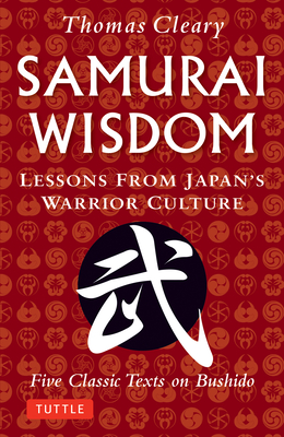 Samurai Wisdom: Lessons from Japan's Warrior Culture - Five Classic Texts on Bushido - Cleary, Thomas