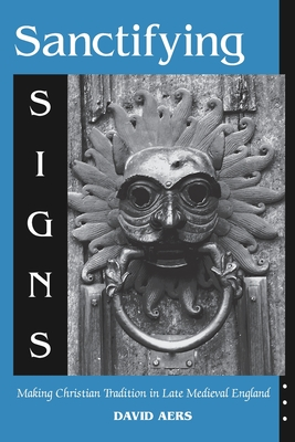 Sanctifying Signs: Making Christian Tradition in Late Medieval England - Aers, David