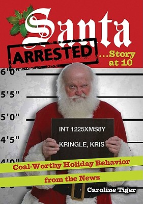 Santa Arrested . . . Story at 10: Coal-Worthy Holiday Behavior from the News - Tiger, Caroline