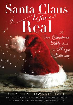 Santa Claus Is for Real: A True Christmas Fable about the Magic of Believing - Hall, Charles Edward, and Witter, Bret