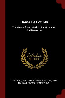 Santa Fe County: The Heart of New Mexico: Rich in History and Resources - Frost, Max