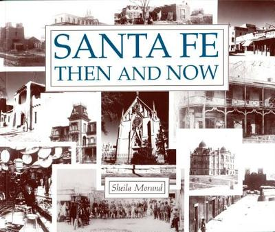Santa Fe Then and Now: The Past and the Present in Contrast - Morand, Sheila, and Swenson, John, Fr. (Photographer)