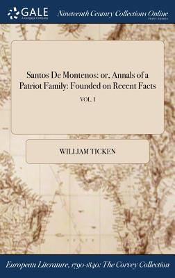 Santos de Montenos: Or, Annals of a Patriot Family: Founded on Recent Facts; Vol. I - Ticken, William