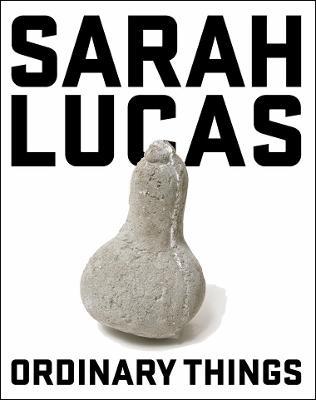 Sarah Lucas: Ordinary Things - Henry Moore Institute