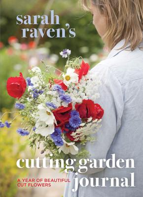 Sarah Raven's Cutting Garden Journal: Expert Advice for a Year of Beautiful Cut Flowers - Raven, Sarah, and Tryde, Pia (Photographer)