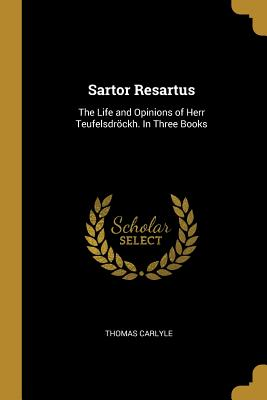 Sartor Resartus: The Life and Opinions of Herr Teufelsdröckh. in Three Books - Carlyle, Thomas