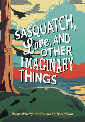 Sasquatch, Love, and Other Imaginary Things - Aldredge, Betsy, and DuBois-Shaw, Carrie