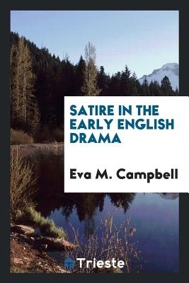 Satire in the Early English Drama - Campbell, Eva M