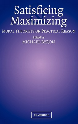 Satisficing and Maximizing: Moral Theorists on Practical Reason - Byron, Michael (Editor)