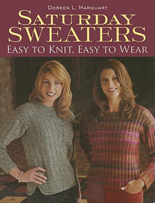 Saturday Sweaters: Easy to Knit, Easy to Wear - Marquart, Doreen L
