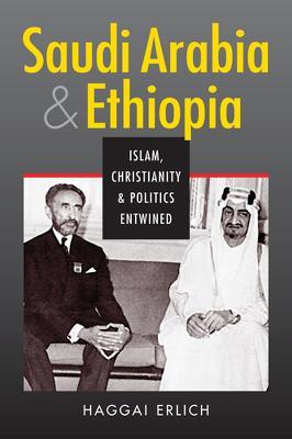 Saudi Arabia and Ethiopia: Islam, Christianity, and Politics Entwined - Erlich, Haggai