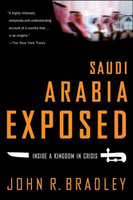 Saudi Arabia Exposed: Inside a Kingdom in Crisis - Bradley, John R