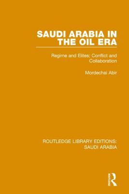 Saudi Arabia in the Oil Era: Regime and Elites; Conflict and Collaboration - Abir, Mordechai