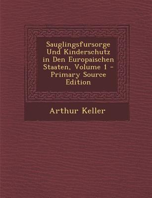 Sauglingsfursorge Und Kinderschutz in Den Europaischen Staaten, Volume 1 - Keller, Arthur