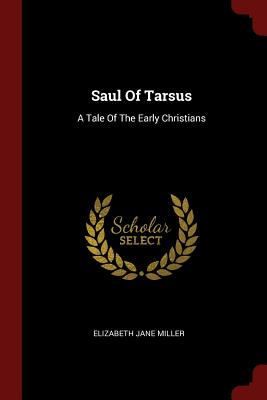 Saul of Tarsus: A Tale of the Early Christians - Miller, Elizabeth Jane