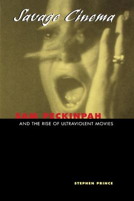 Savage Cinema: Sam Peckinpah and the Rise of Ultraviolent Movies - Prince, Stephen