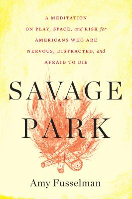 Savage Park: A Meditation on Play, Space, and Risk for Americans Who Are Nervous, Distracted, and Afraid to Die - Fusselman, Amy