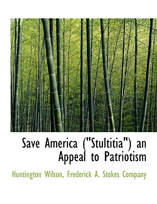 "Save America (""Stultitia"") an Appeal to Patriotism - Wilson, Huntington, and Frederick a Stokes Company, A Stokes Company (Creator), and Frederick a Stokes Co (Creator)"