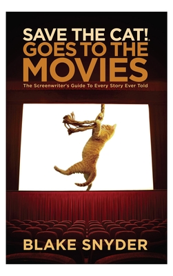 Save the Cat Goes to the Movies: The Screenwriter's Guide to Every Story Ever Told - Snyder, Blake