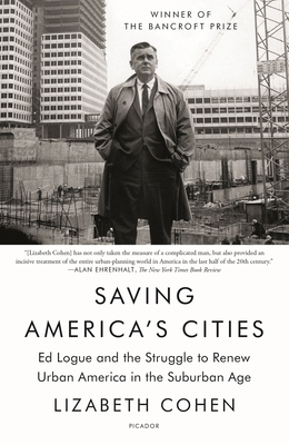 Saving America's Cities: Ed Logue and the Struggle to Renew Urban America in the Suburban Age - Cohen, Lizabeth