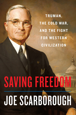 Saving Freedom: Truman, the Cold War, and the Fight for Western Civilization - Scarborough, Joe
