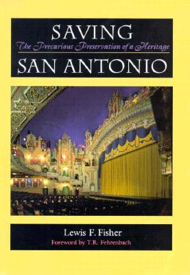 Saving San Antonio: The Precarious Preservation of a Heritage - Fisher, Lewis F, and Fehrenbach, T R (Foreword by)