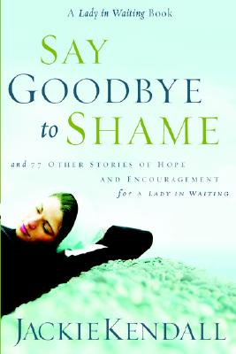 Say Goodbye to Shame: And 77 Other Stories of Hope and Encouragement for a Lady in Waiting - Kendall, Jackie