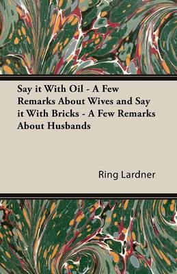 Say It with Oil - A Few Remarks about Wives and Say It with Bricks - A Few Remarks about Husbands - Lardner, Ring Jr