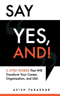 "Say ""Yes, And!"": 2 Little Words That Will Transform Your Career, Organization, and Life! - Parashar, Avish"