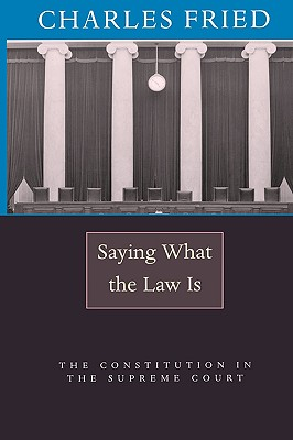 Saying What the Law Is: The Constitution in the Supreme Court - Fried, Charles