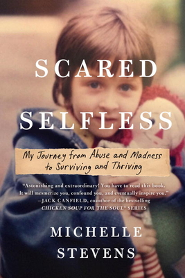Scared Selfless: My Journey from Abuse and Madness to Surviving and Thriving - Stevens, Michelle