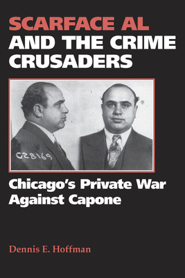 Scarface Al and the Crime Crusaders: Chicago's Private War Against Capone - Hoffman, Dennis E