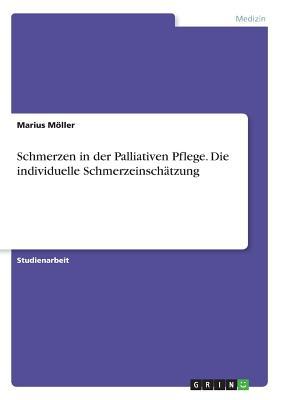 Schmerzen in Der Palliativen Pflege. Die Individuelle Schmerzeinschatzung - Moller, Marius