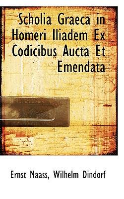 Scholia Graeca in Homeri Iliadem Ex Codicibus Aucta Et Emendata - Maass, Ernstus, and Dindorf, Wilhelm