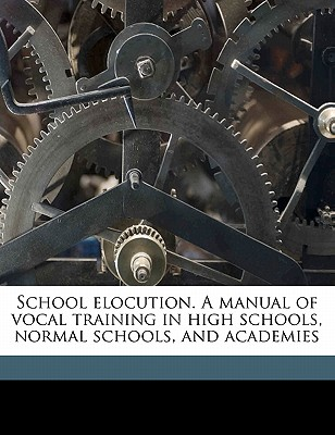 School Elocution. a Manual of Vocal Training in High Schools, Normal Schools, and Academies - Swett, John