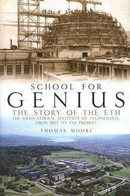 School for Genius: The Story of ETH--The Swiss Federal Institute of Technology, from 1855 to the Present - Moore, Thomas